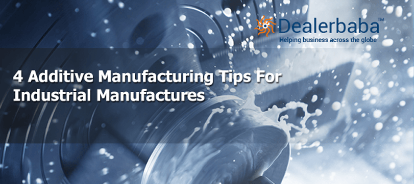 4 Additive Manufacturing Tips for Industrial Manufacturers